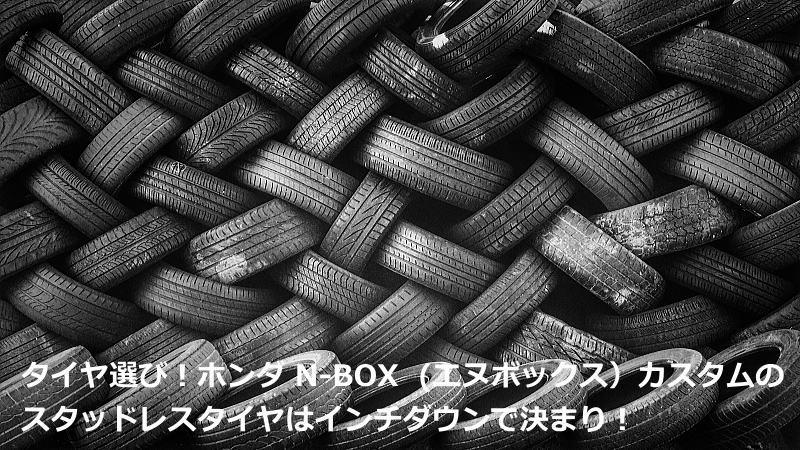 タイヤ選び!ホンダ N-BOX (エヌボックス)カスタムのスタッドレスタイヤはインチダウンで決まり!