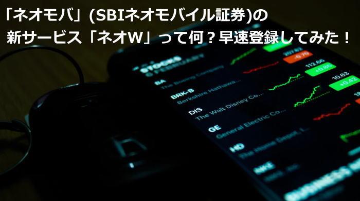 「ネオモバ」(SBIネオモバイル証券)の新サービス「ネオW」って何?早速登録してみた!