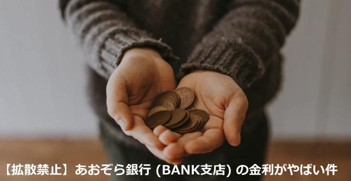 【拡散禁止】あおぞら銀行 (BANK支店) の金利がやばい件
