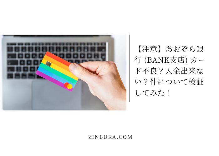 【注意】あおぞら銀行 (BANK支店) カード不良?入金出来ない?件について検証してみた!